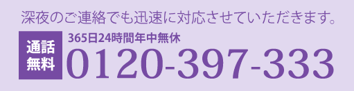 365日24時間年中無休 深夜のご連絡でも迅速に対応させていただきます。 通話料無料 0120-355-021